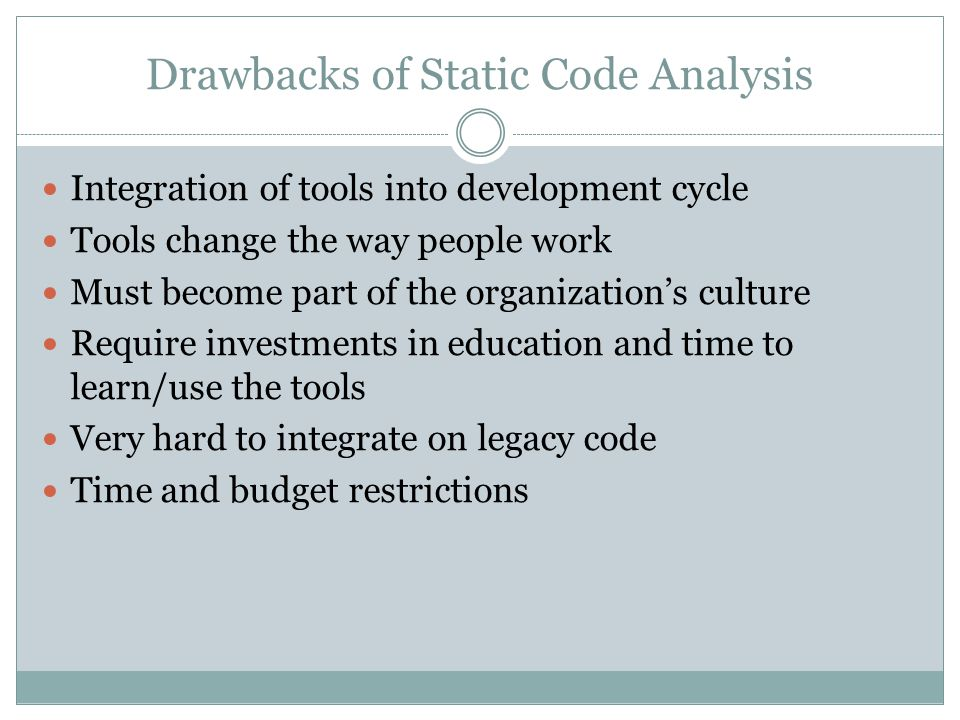 Drawbacks of Static Code Analysis Integration of tools into development cycle Tools change the way people work Must become part of the organization's