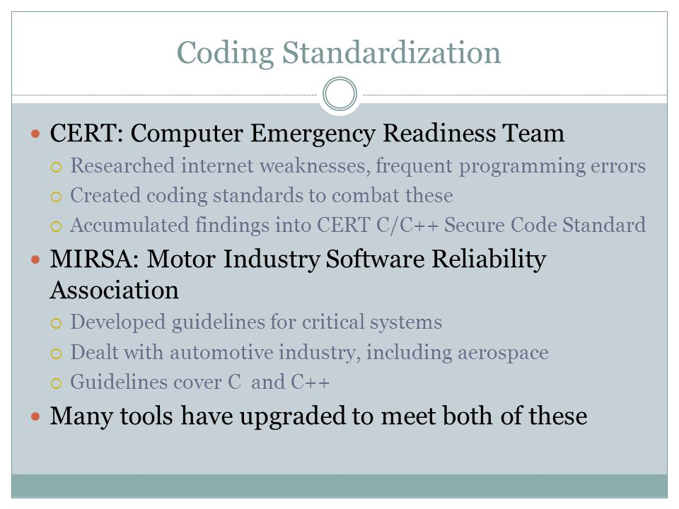 Coding Standardization CERT: Computer Emergency Readiness Team  Researched internet weaknesses, frequent programming errors  Created coding standard