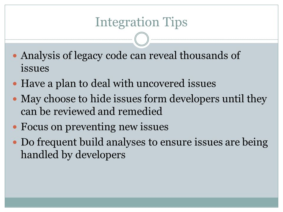 Integration Tips Analysis of legacy code can reveal thousands of issues Have a plan to deal with uncovered issues May choose to hide issues form devel