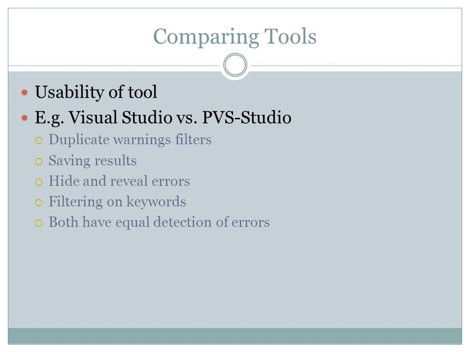 Comparing Tools Usability of tool E.g. Visual Studio vs. PVS-Studio  Duplicate warnings filters  Saving results  Hide and reveal errors  Filtering