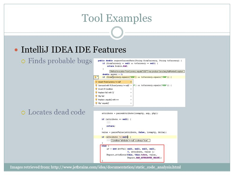 IntelliJ IDEA IDE Features  Finds probable bugs  Locates dead code Tool Examples Images retrieved from: http://www.jetbrains.com/idea/documentation/