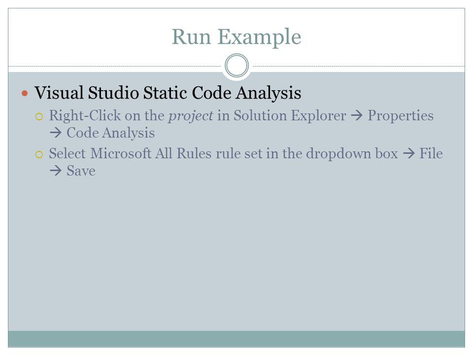 Run Example Visual Studio Static Code Analysis  Right-Click on the project in Solution Explorer  Properties  Code Analysis  Select Microsoft All R