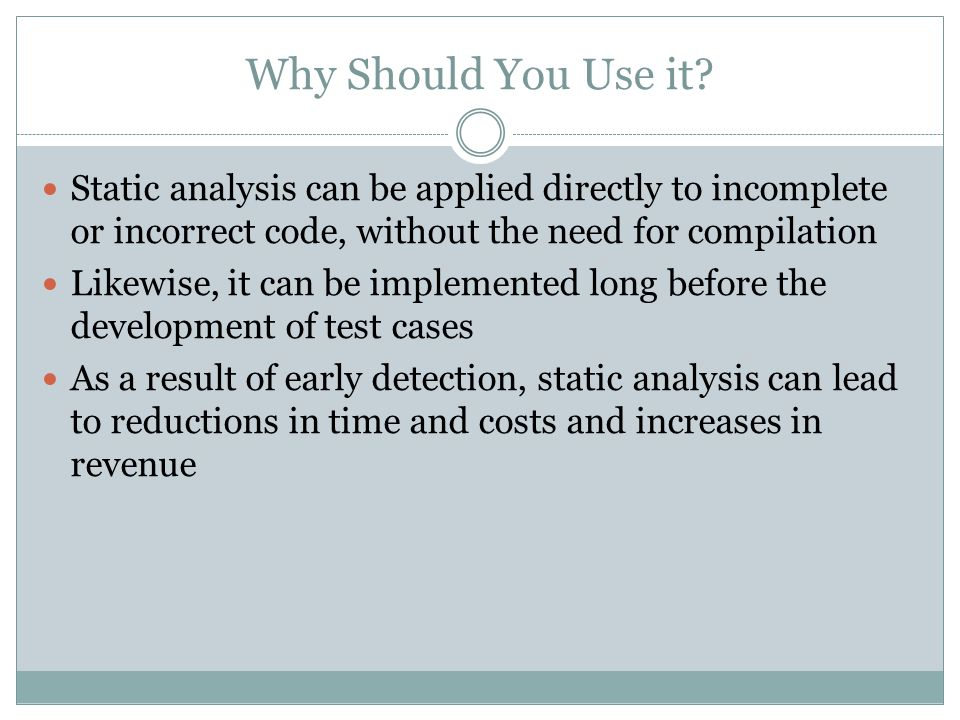 Why Should You Use it? Static analysis can be applied directly to incomplete or incorrect code, without the need for compilation Likewise, it can be i