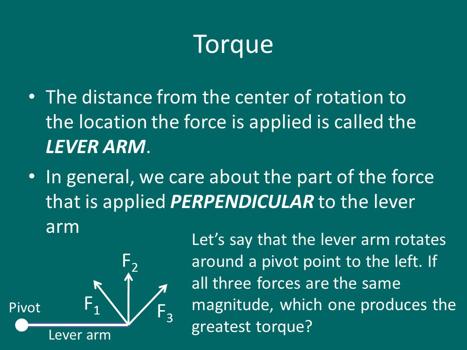 Torque The distance from the center of rotation to the location the force is applied is called the LEVER ARM. In general, we care about the part of th