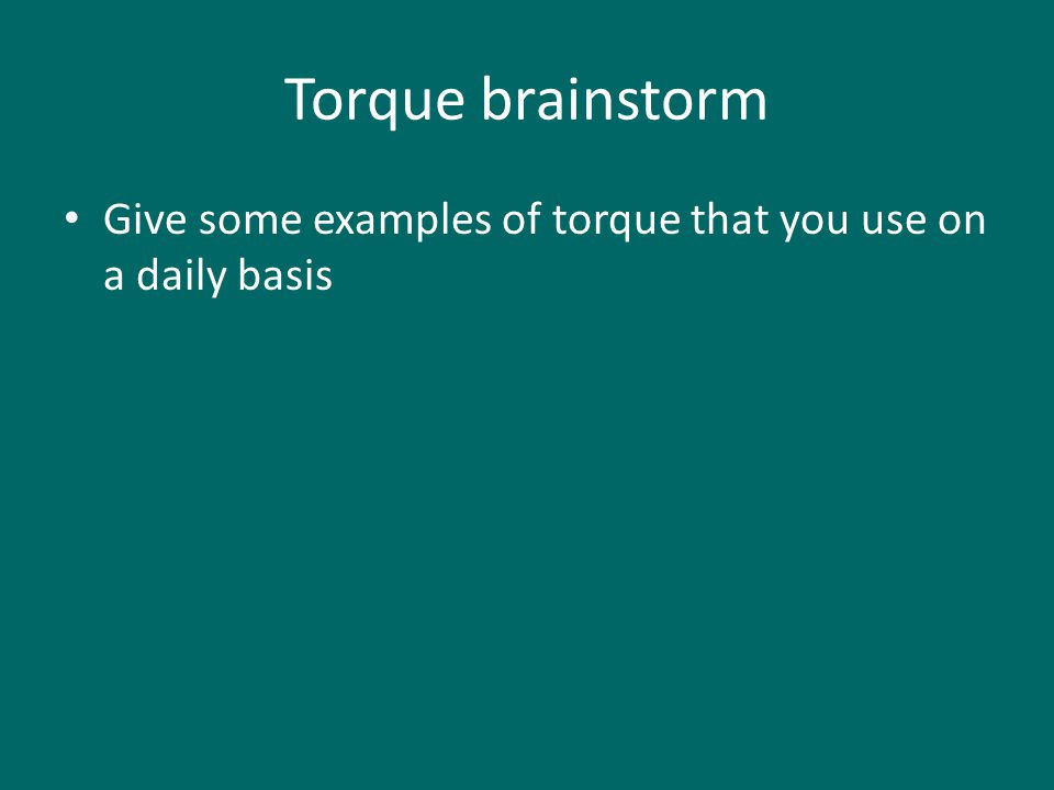 Torque brainstorm Give some examples of torque that you use on a daily basis