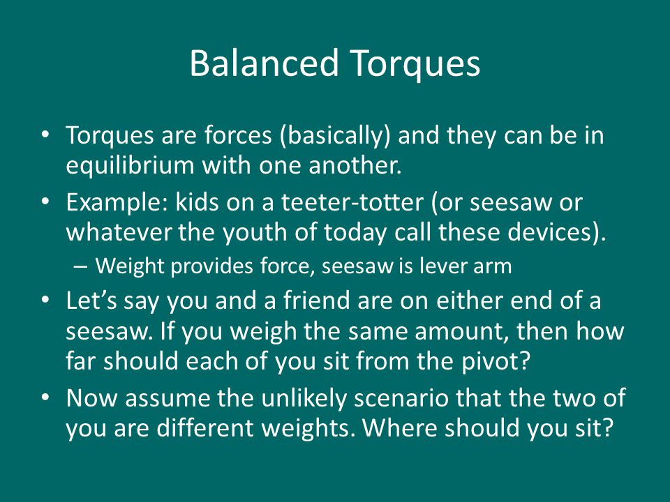 Balanced Torques Torques are forces (basically) and they can be in equilibrium with one another.