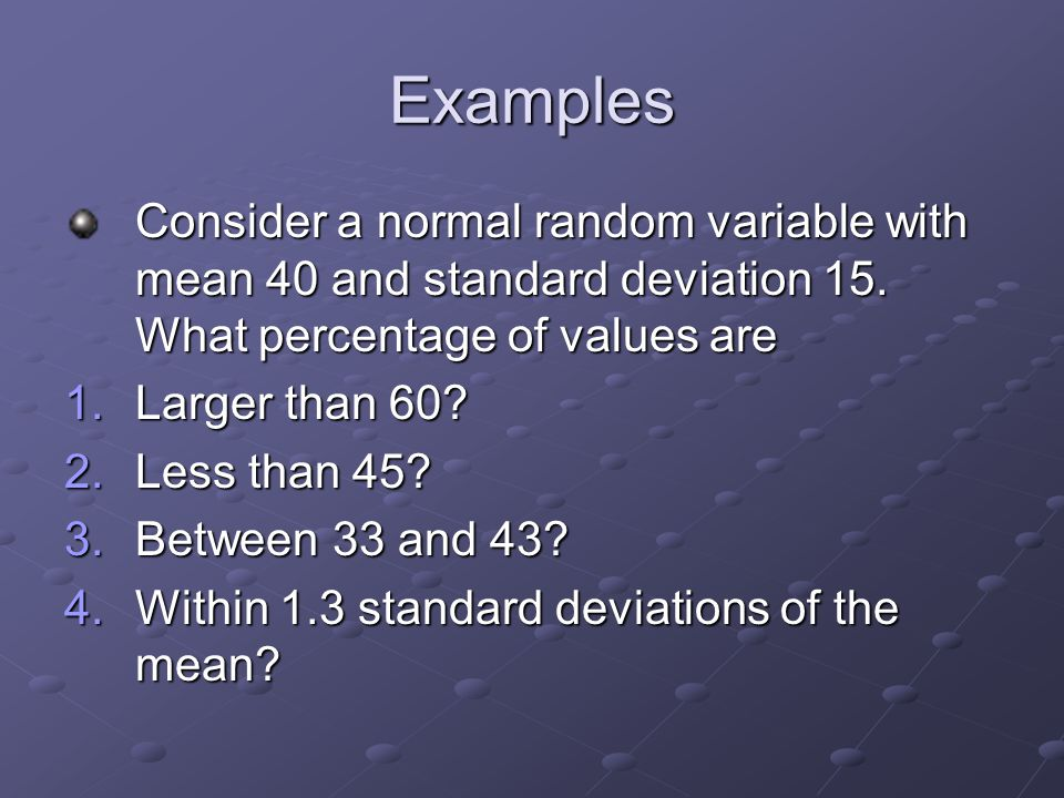 Examples Consider a normal random variable with mean 40 and standard deviation 15.