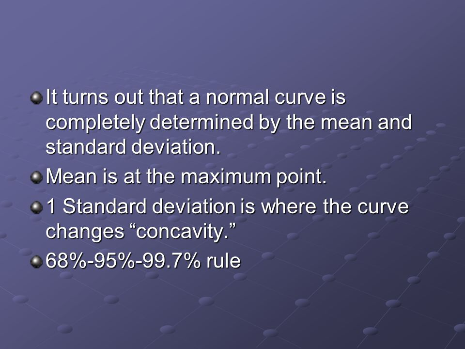The general formula (which you will not need to know or use for this class) for a normal distribution is given by Notice that the mean and standard deviation completely characterize a normal curve.