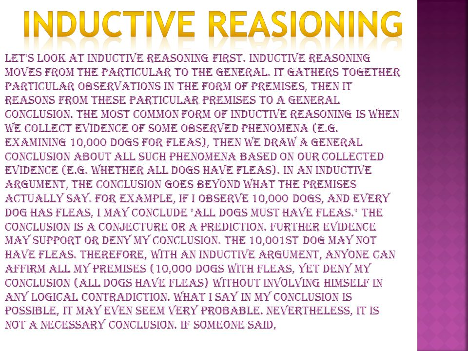 Let's look at inductive reasoning first. Inductive reasoning moves from the particular to the general. It gathers together particular observations in