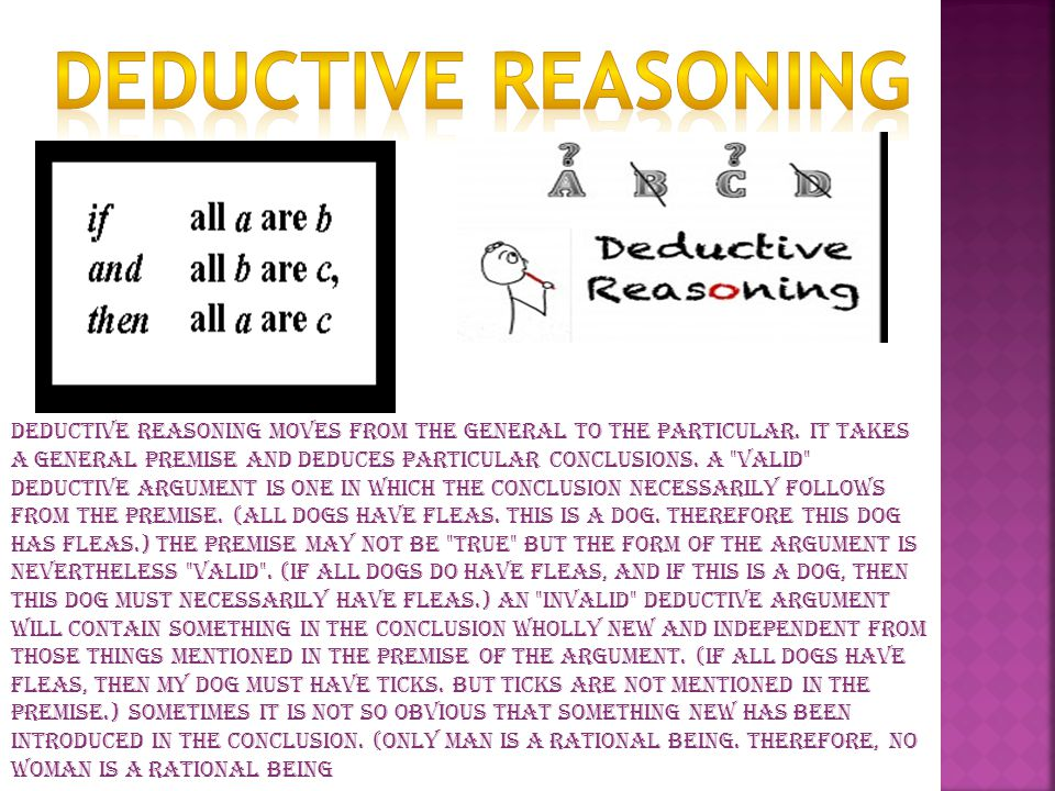 Deductive reasoning moves from the general to the particular.