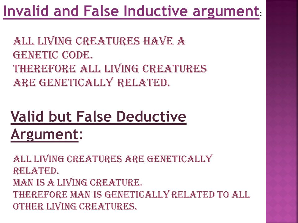 Invalid and False Inductive argument : All living creatures have a genetic code. Therefore all living creatures are genetically related. Valid but Fal