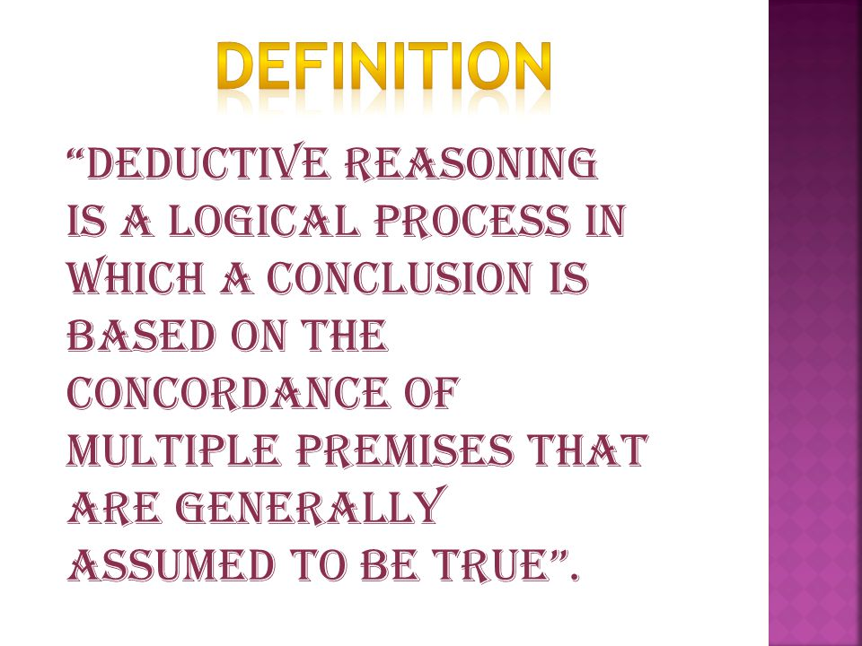 Deductive reasoning is a logical process in which a conclusion is based on the concordance of multiple premises that are generally assumed to be true .