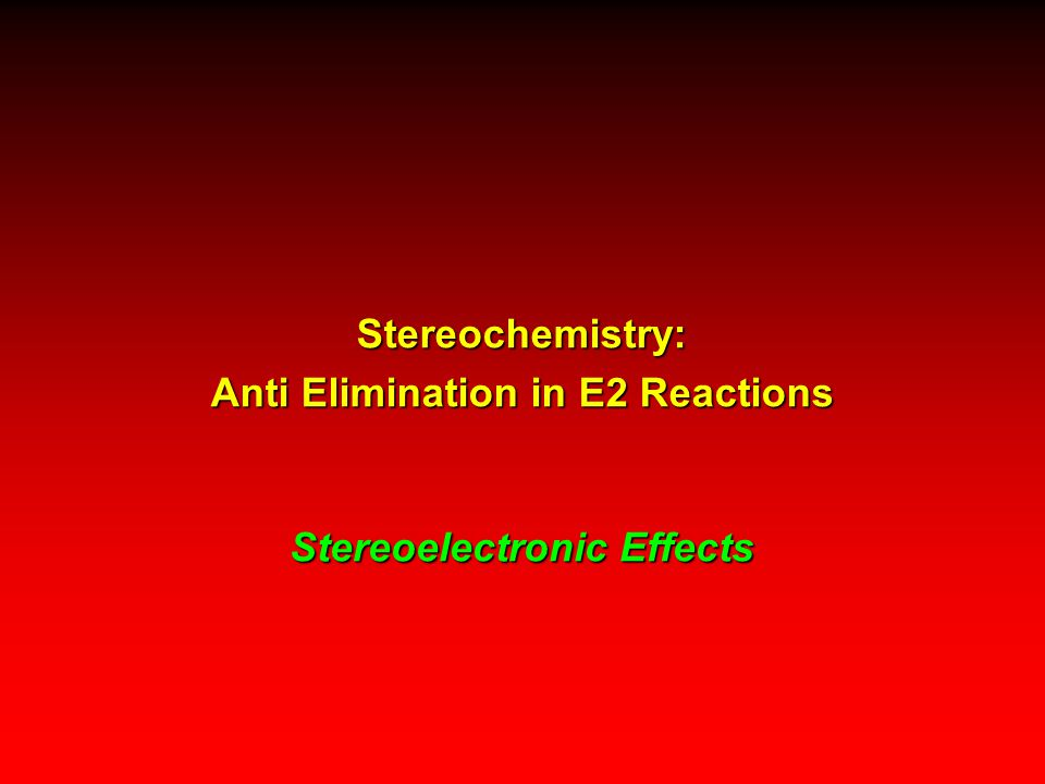 Stereoelectronic Effects Stereochemistry: Anti Elimination in E2 Reactions