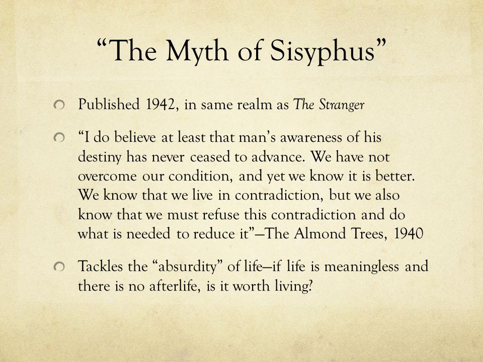 The Myth of Sisyphus Published 1942, in same realm as The Stranger I do believe at least that man's awareness of his destiny has never ceased to advance.