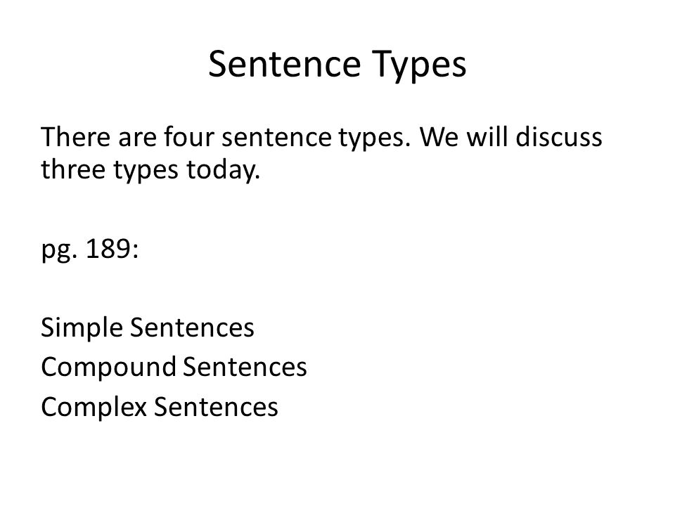 Sentence Types There are four sentence types. We will discuss three types today. pg. 189: Simple Sentences Compound Sentences Complex Sentences