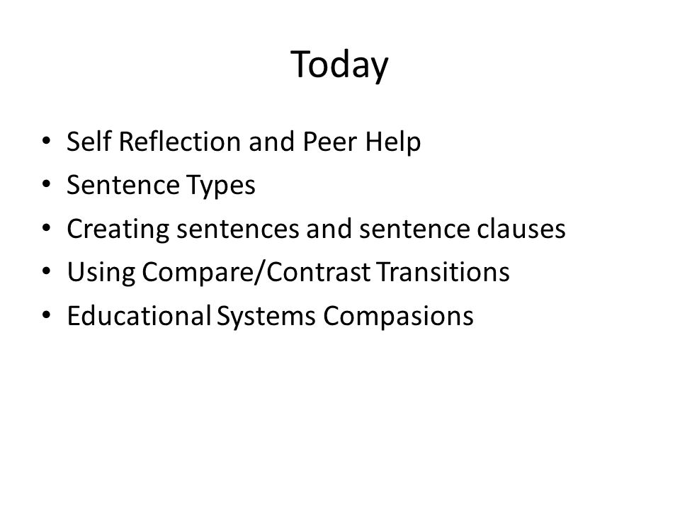 Today Self Reflection and Peer Help Sentence Types Creating sentences and sentence clauses Using Compare/Contrast Transitions Educational Systems Comp