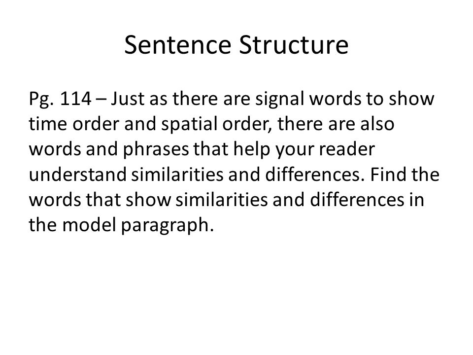 Sentence Structure Pg. 114 – Just as there are signal words to show time order and spatial order, there are also words and phrases that help your read