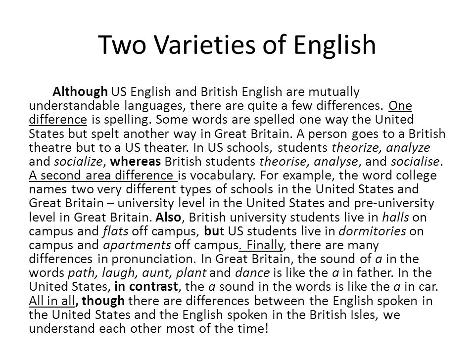 Two Varieties of English Although US English and British English are mutually understandable languages, there are quite a few differences. One differe