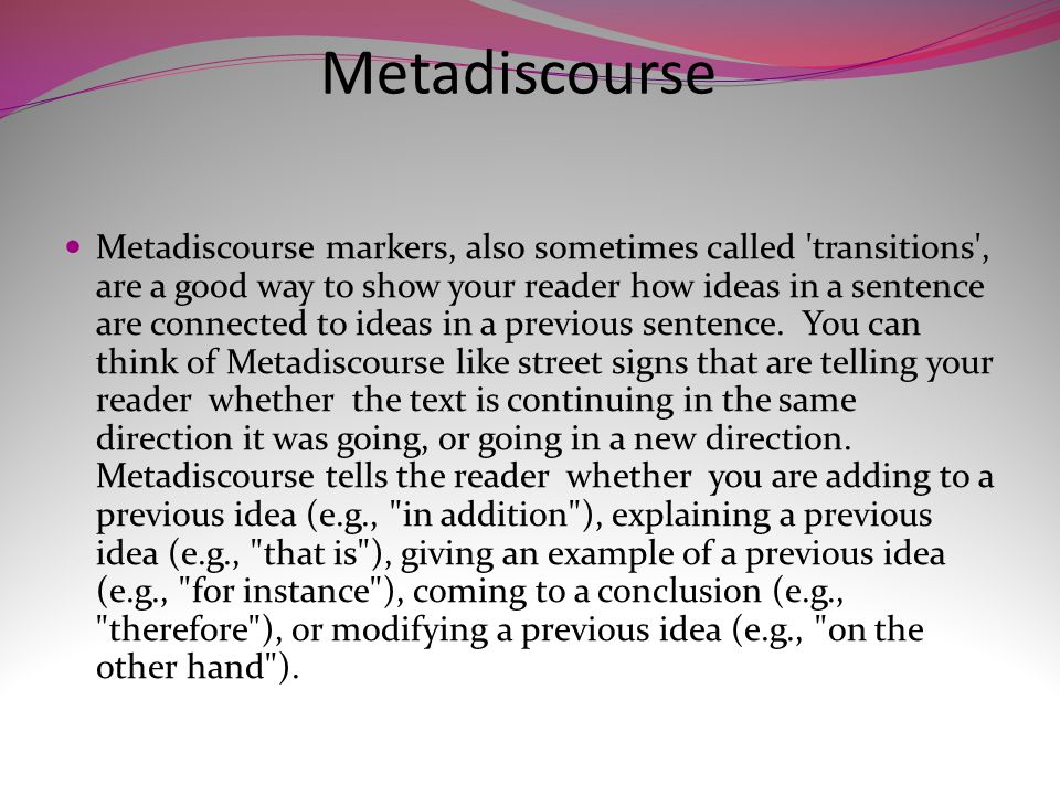 Some Common Metadiscourse Markers are: Addition (adding to previous information) also, and, furthermore, in addition, indeed, in fact, moreover, so too Example (giving an example of previous information) after all, as an illustration, for example, for instance, specifically, to take a case in point Elaboration (explaining or clarifying previous information) actually, basically, in short, that is, in other words, to put it another way