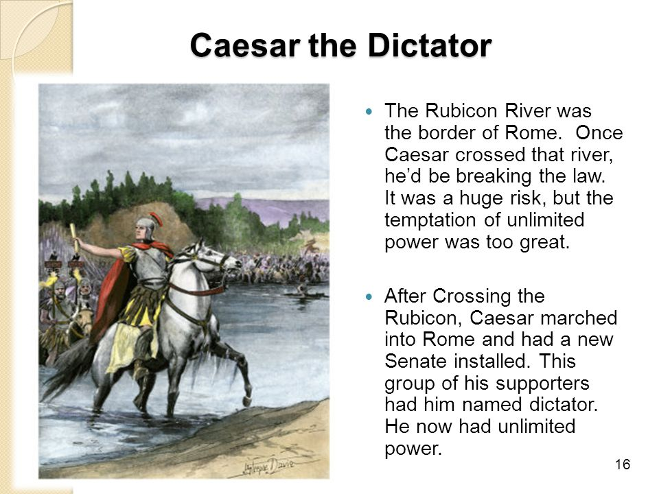Caesar the Dictator The Rubicon River was the border of Rome.