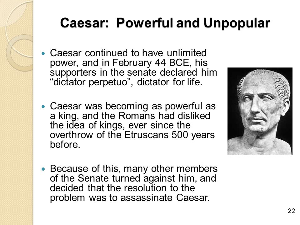Caesar: Powerful and Unpopular Caesar continued to have unlimited power, and in February 44 BCE, his supporters in the senate declared him dictator perpetuo , dictator for life.