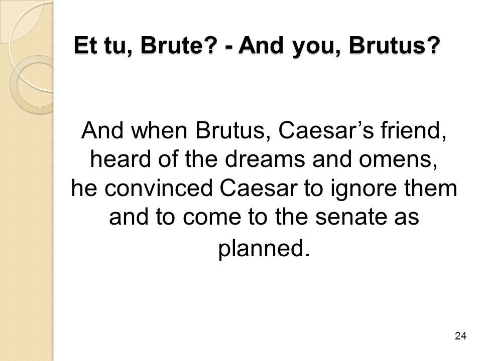 Et tu, Brute. - And you, Brutus.
