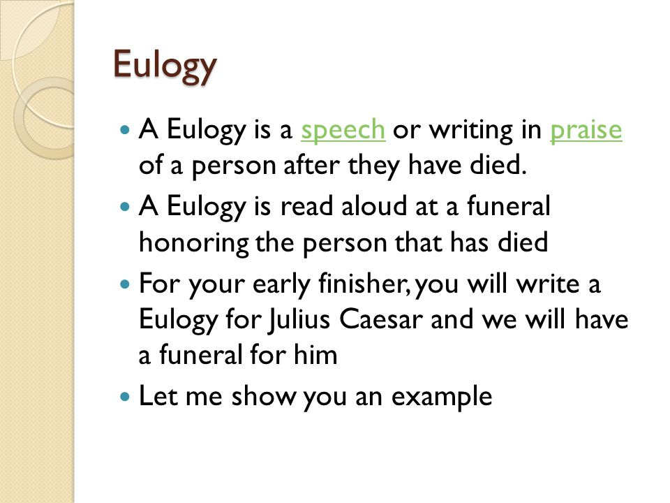 Eulogy A Eulogy is a speech or writing in praise of a person after they have died.speechpraise A Eulogy is read aloud at a funeral honoring the person that has died For your early finisher, you will write a Eulogy for Julius Caesar and we will have a funeral for him Let me show you an example