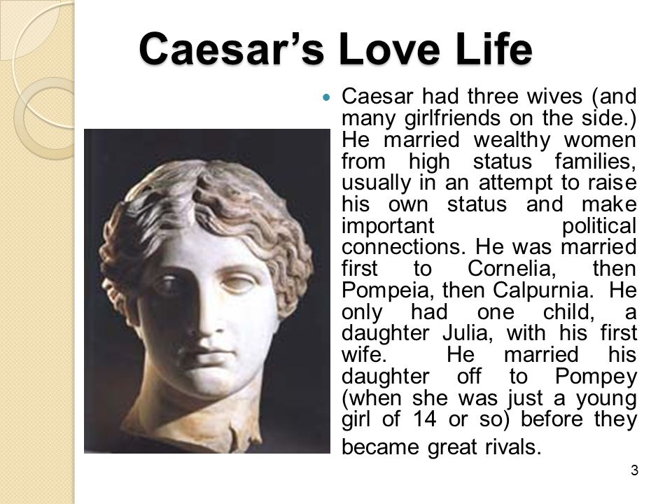 Caesar's Love Life Caesar had three wives (and many girlfriends on the side.) He married wealthy women from high status families, usually in an attempt to raise his own status and make important political connections.