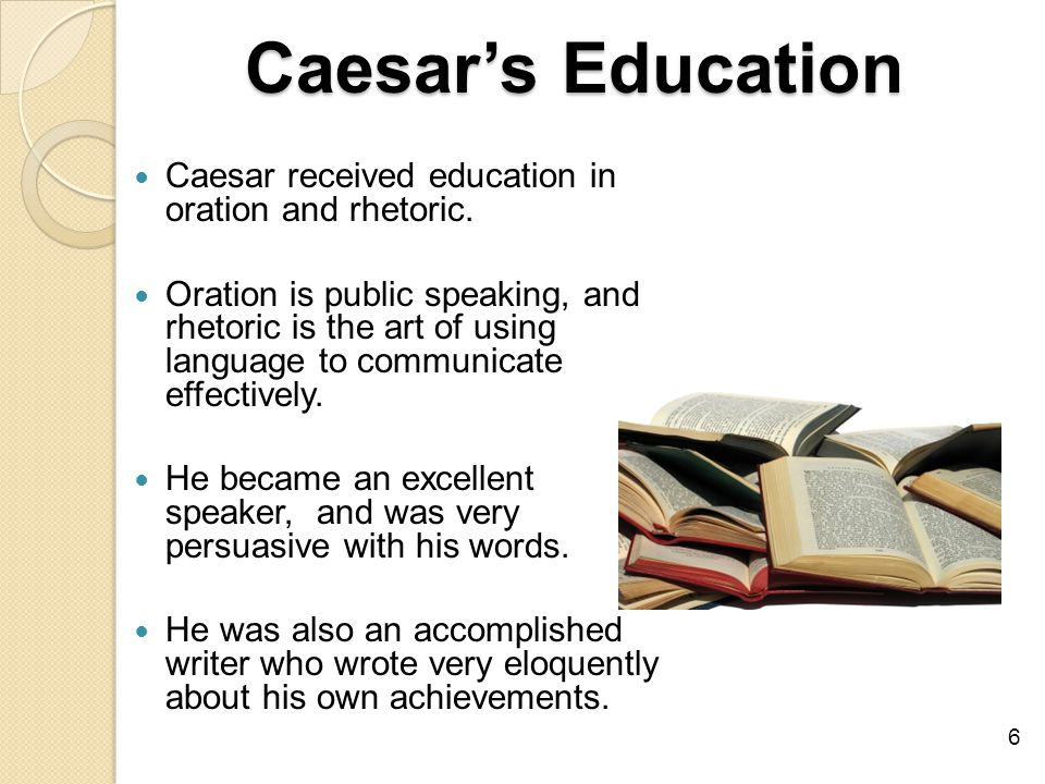 Caesar's Education Caesar received education in oration and rhetoric.