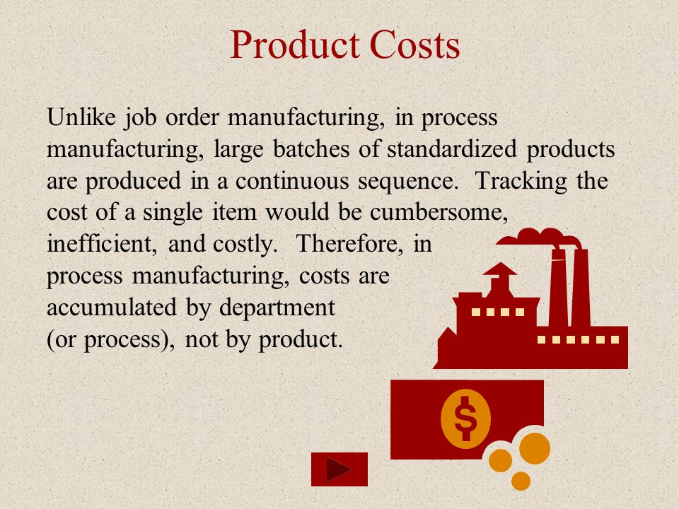 Product Costs Unlike job order manufacturing, in process manufacturing, large batches of standardized products are produced in a continuous sequence.