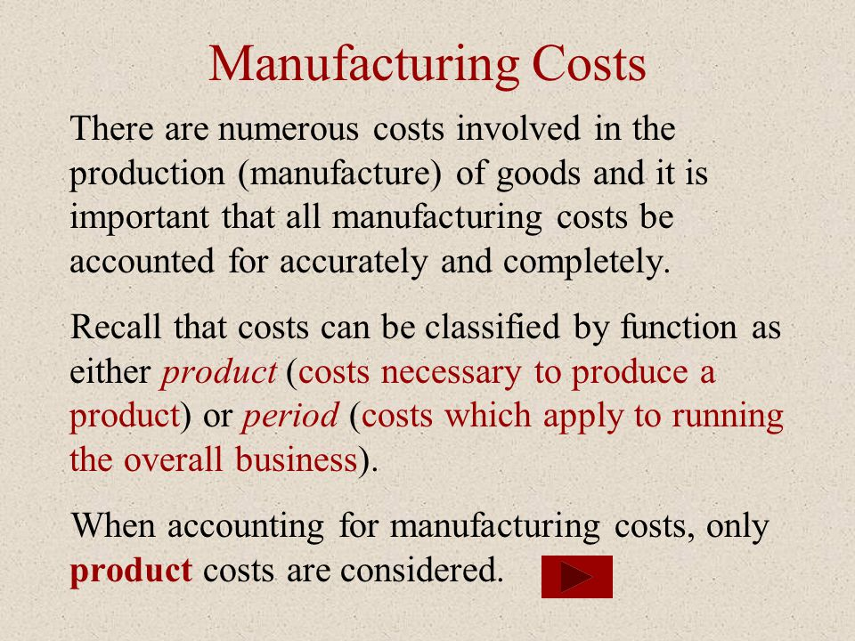 Manufacturing Costs There are numerous costs involved in the production (manufacture) of goods and it is important that all manufacturing costs be accounted for accurately and completely.