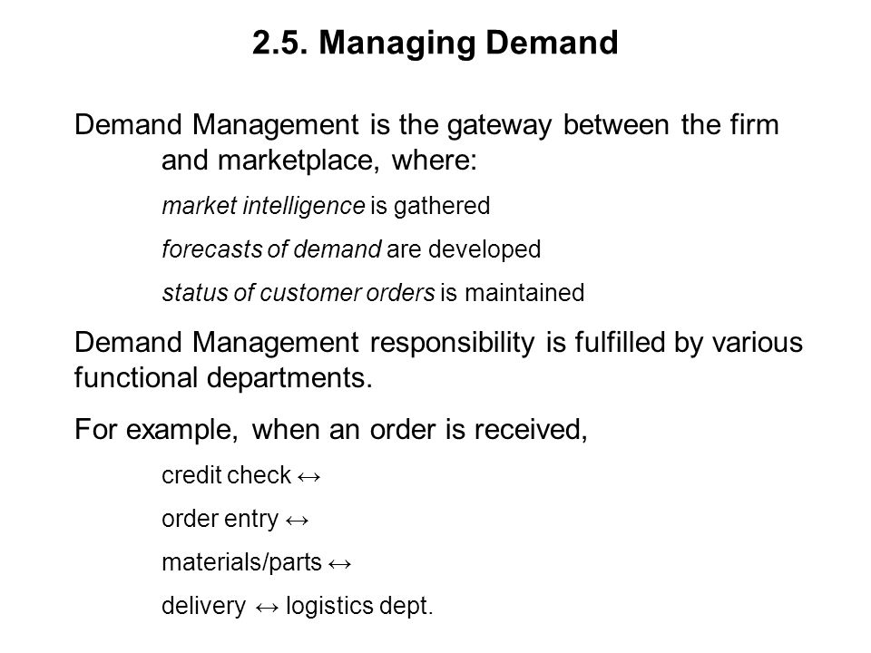 2.5. Managing Demand Demand Management is the gateway between the firm and marketplace, where: market intelligence is gathered forecasts of demand are