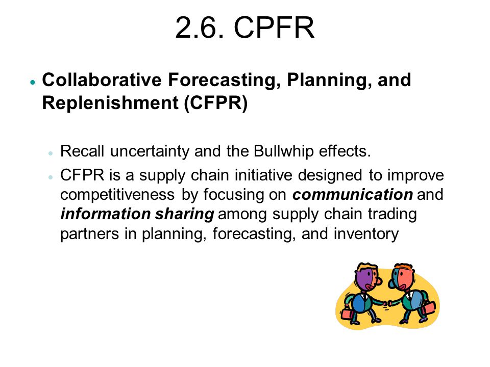 2.6. CPFR  Collaborative Forecasting, Planning, and Replenishment (CFPR)  Recall uncertainty and the Bullwhip effects.  CFPR is a supply chain init