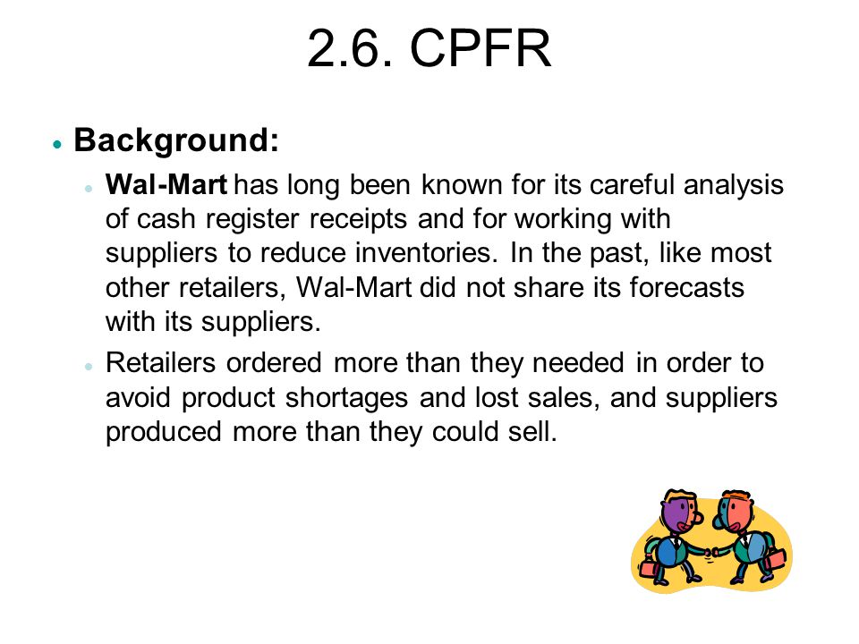 2.6. CPFR  Background:  Wal-Mart has long been known for its careful analysis of cash register receipts and for working with suppliers to reduce inv