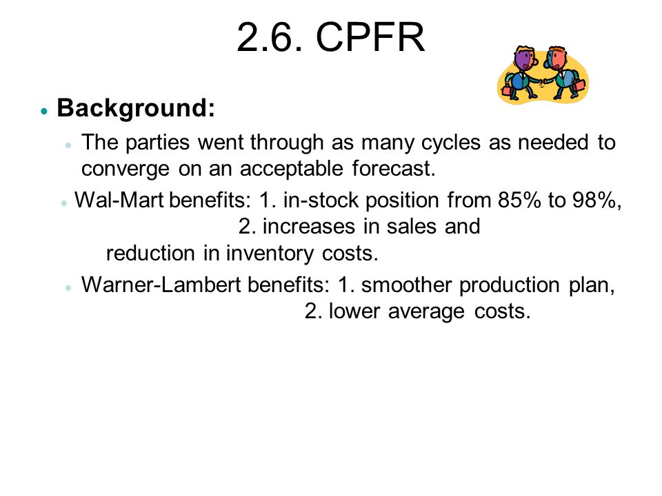 2.6. CPFR  Background:  The parties went through as many cycles as needed to converge on an acceptable forecast.  Wal-Mart benefits: 1. in-stock po