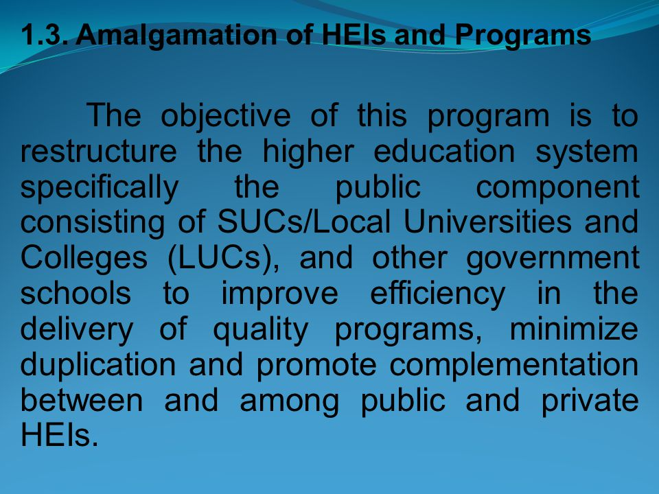 1.3. Amalgamation of HEIs and Programs The objective of this program is to restructure the higher education system specifically the public component c