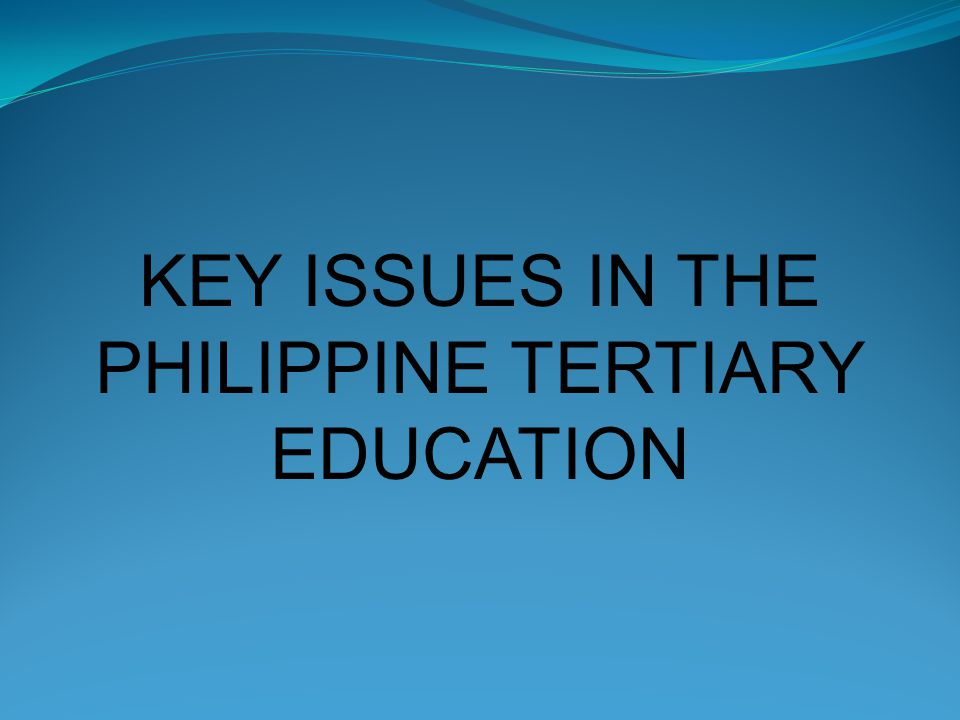 KEY ISSUES IN THE PHILIPPINE TERTIARY EDUCATION