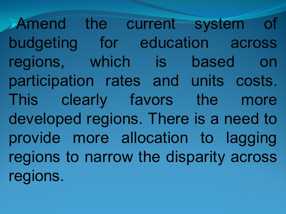  Amend the current system of budgeting for education across regions, which is based on participation rates and units costs.
