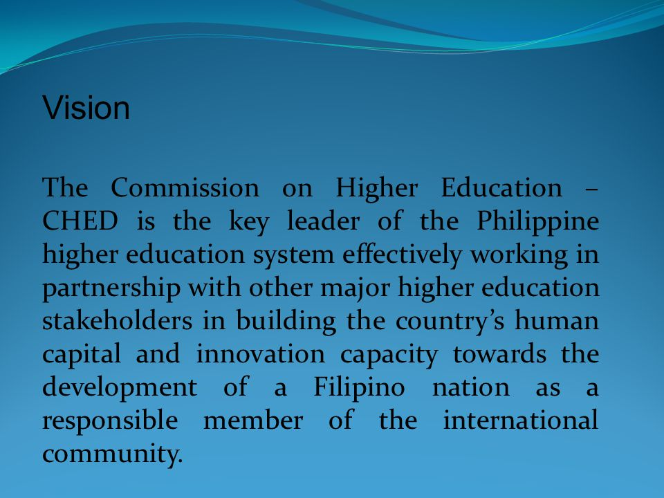 Vision The Commission on Higher Education – CHED is the key leader of the Philippine higher education system effectively working in partnership with other major higher education stakeholders in building the country's human capital and innovation capacity towards the development of a Filipino nation as a responsible member of the international community.