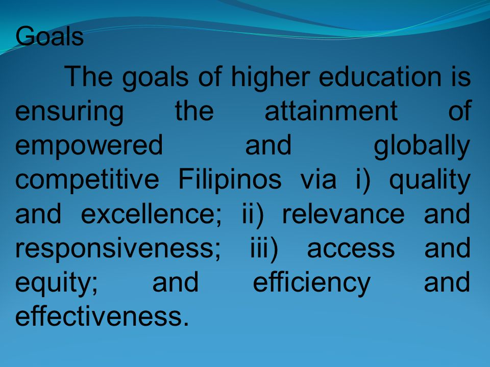 Goals The goals of higher education is ensuring the attainment of empowered and globally competitive Filipinos via i) quality and excellence; ii) relevance and responsiveness; iii) access and equity; and efficiency and effectiveness.