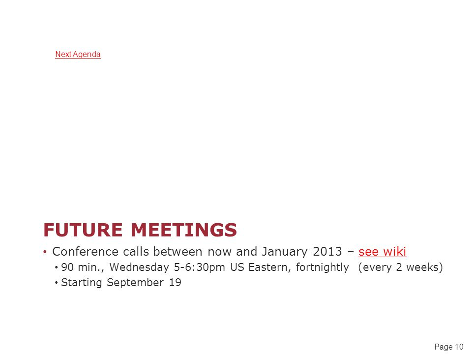 Page 10 FUTURE MEETINGS Conference calls between now and January 2013 – see wiki 90 min., Wednesday 5-6:30pm US Eastern, fortnightly (every 2 weeks) Starting September 19 Next Agenda