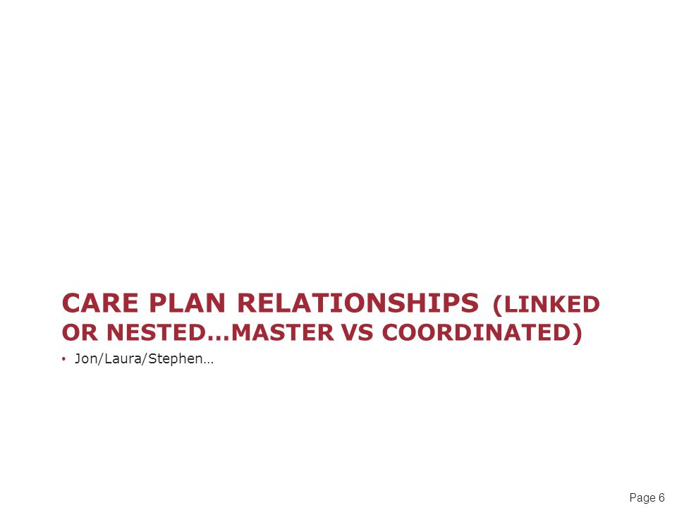 Page 6 CARE PLAN RELATIONSHIPS (LINKED OR NESTED…MASTER VS COORDINATED) Jon/Laura/Stephen…