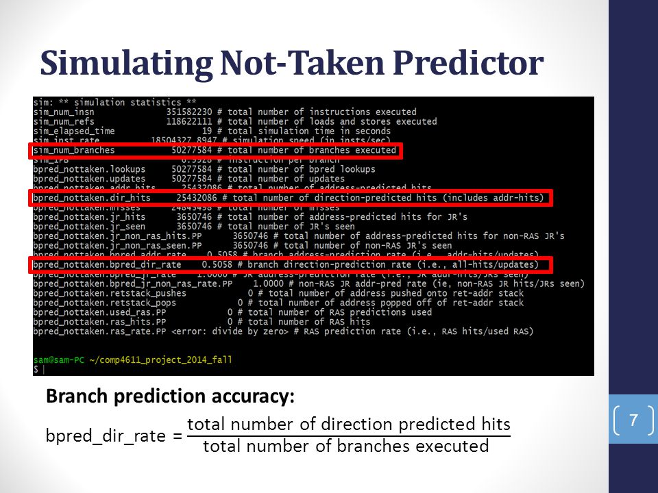 Code Glimpse Predictor's state counter struct bpred_update_t { char *pdir1;/* direction-1 predictor counter */ char *pdir2;/* direction-2 predictor counter */ char *pmeta;/* meta predictor counter */ struct {/* predicted directions */ unsigned int ras : 1;/* RAS used */ unsigned int bimod : 1; /* bimodal predictor */ unsigned int twolev : 1; /* 2-level predictor */ unsigned int meta : 1; /* meta predictor (0..bimod / 1..2lev) */ } dir; }; 18