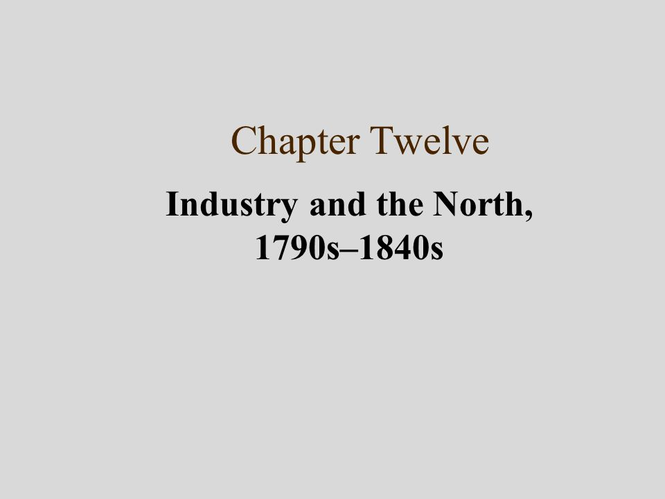 Chapter Twelve Industry and the North, 1790s–1840s