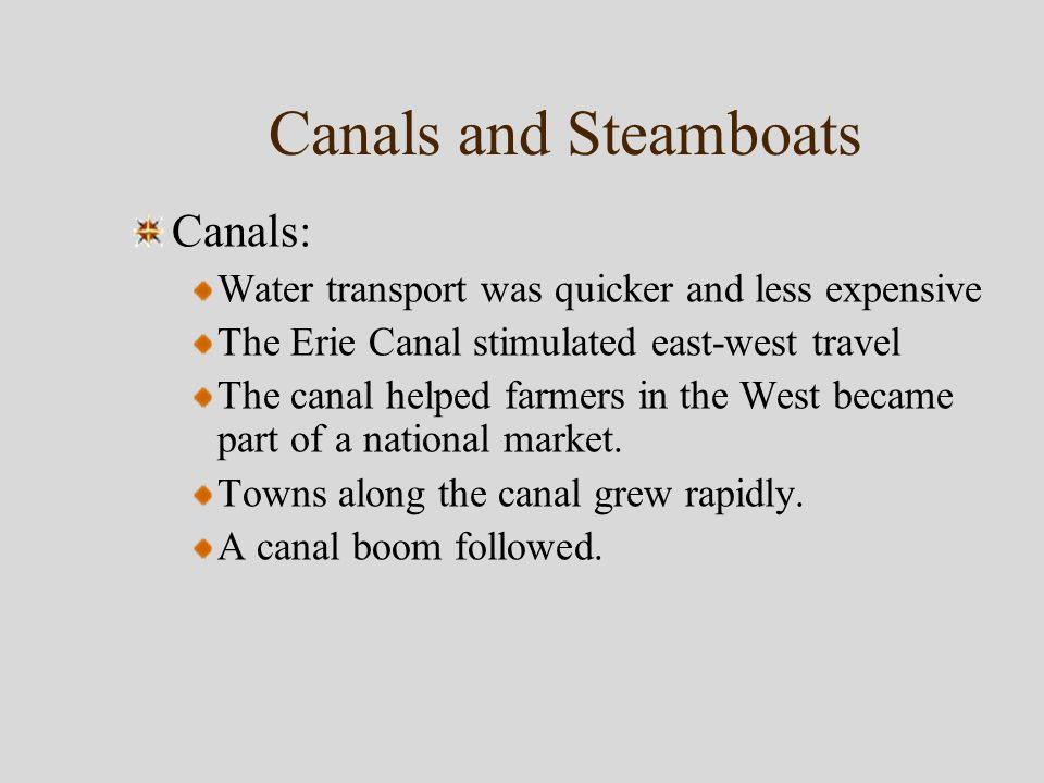Canals and Steamboats Canals: Water transport was quicker and less expensive The Erie Canal stimulated east-west travel The canal helped farmers in the West became part of a national market.