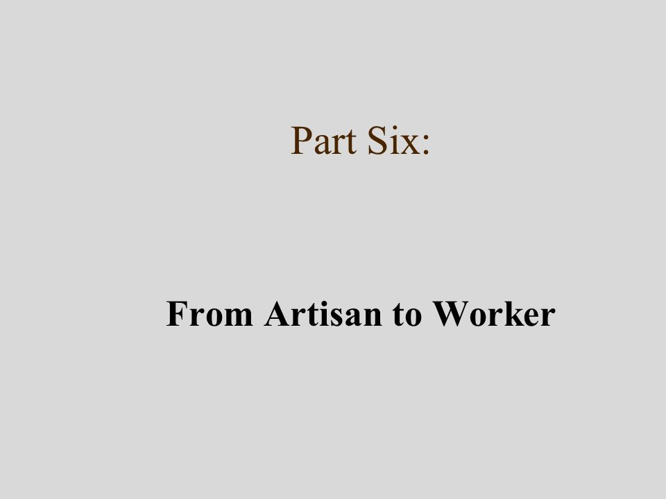 Part Six: From Artisan to Worker