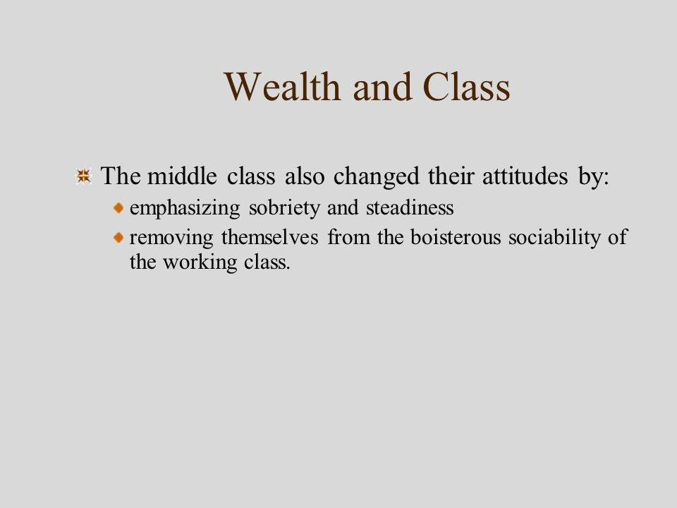 Wealth and Class The middle class also changed their attitudes by: emphasizing sobriety and steadiness removing themselves from the boisterous sociability of the working class.