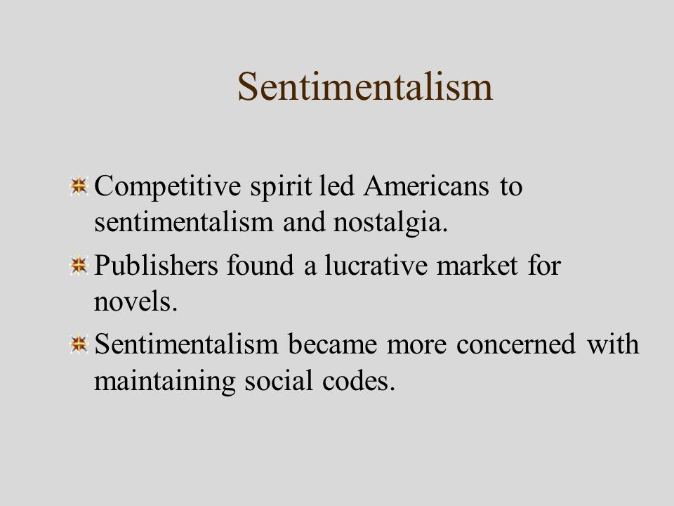 Sentimentalism Competitive spirit led Americans to sentimentalism and nostalgia.