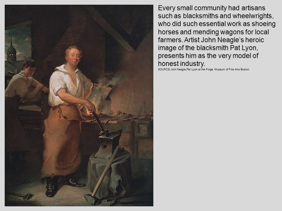 Every small community had artisans such as blacksmiths and wheelwrights, who did such essential work as shoeing horses and mending wagons for local farmers.