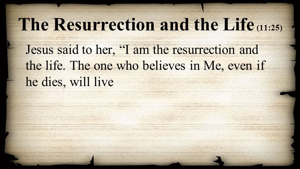 The Resurrection and the Life (11:25) Jesus said to her, I am the resurrection and the life.